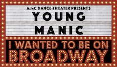 "AJnC Dance Theater Presents ""Young Manic / I Wanted to Be on Broadway"" / FEB 16-18 + 23-25"
